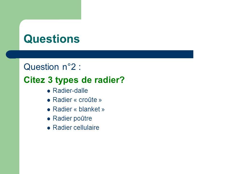 Questions Question n°2 : Citez 3 types de radier? Radier-dalle Radier « croûte » Radier « blanket » Radier poûtre Radier cellulaire