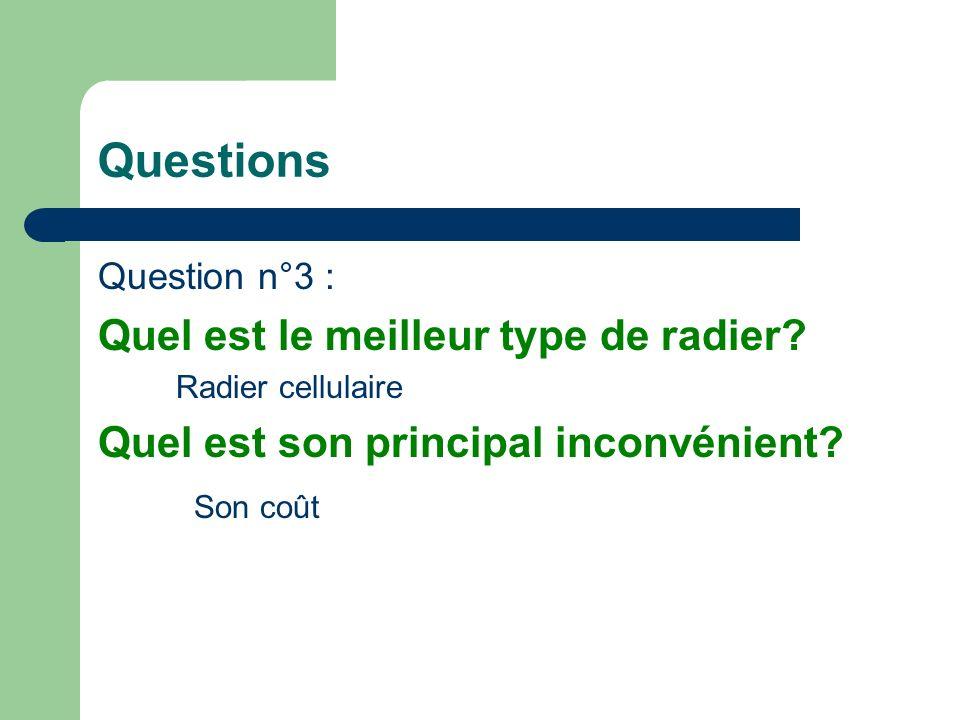 Question n°3 : Quel est le meilleur type de radier? Radier cellulaire Quel est son principal inconvénient? Son coût Questions