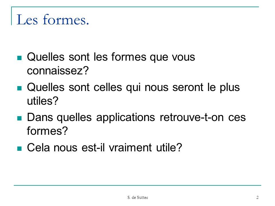 S. de Sutter 2 Les formes. Quelles sont les formes que vous connaissez? Quelles sont celles qui nous seront le plus utiles? Dans quelles applications