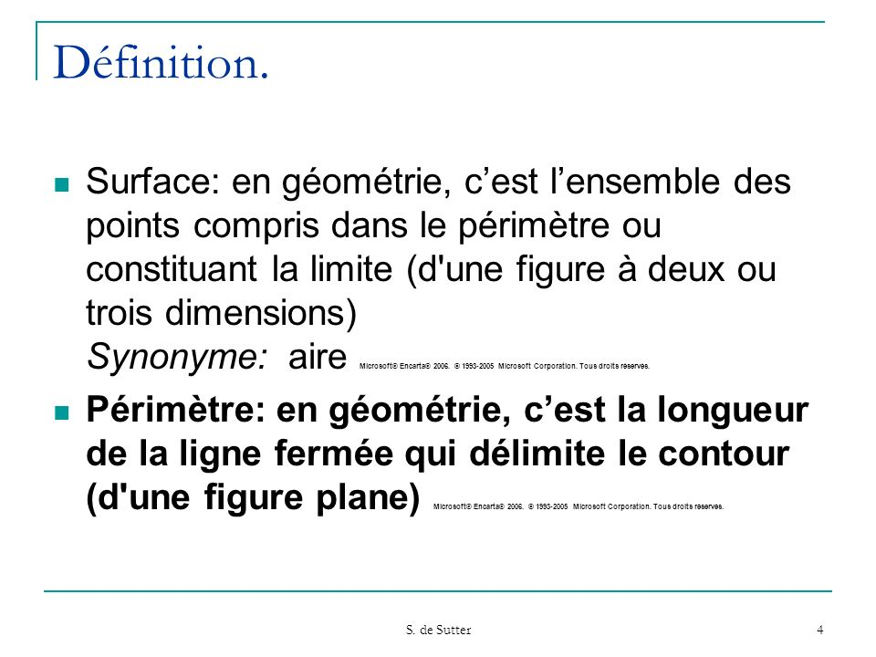 S. de Sutter 4 Définition. Surface: en géométrie, cest lensemble des points compris dans le périmètre ou constituant la limite (d'une figure à deux ou