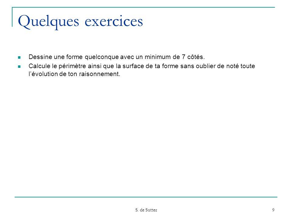 S. de Sutter 9 Quelques exercices Dessine une forme quelconque avec un minimum de 7 côtés. Calcule le périmètre ainsi que la surface de ta forme sans