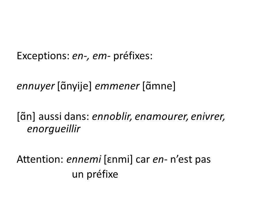 Exceptions: en-, em- préfixes: ennuyer [ɑ̃nyije] emmener [ɑ̃mne] [ɑ̃n] aussi dans: ennoblir, enamourer, enivrer, enorgueillir Attention: ennemi [ɛnmi]