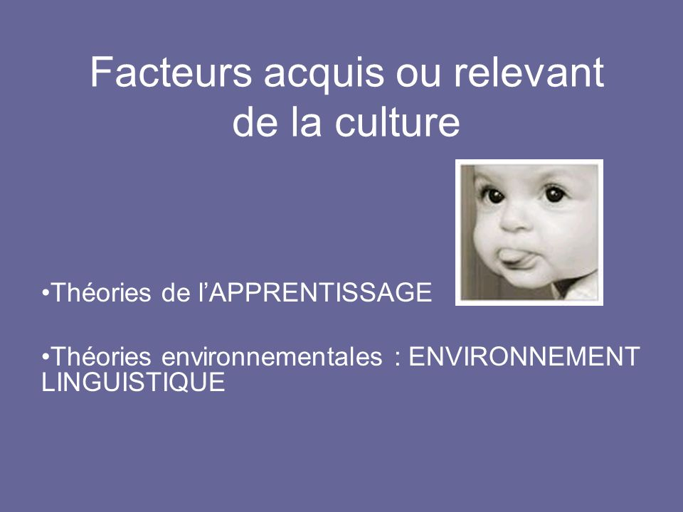 Facteurs acquis ou relevant de la culture Théories de lAPPRENTISSAGE Théories environnementales : ENVIRONNEMENT LINGUISTIQUE