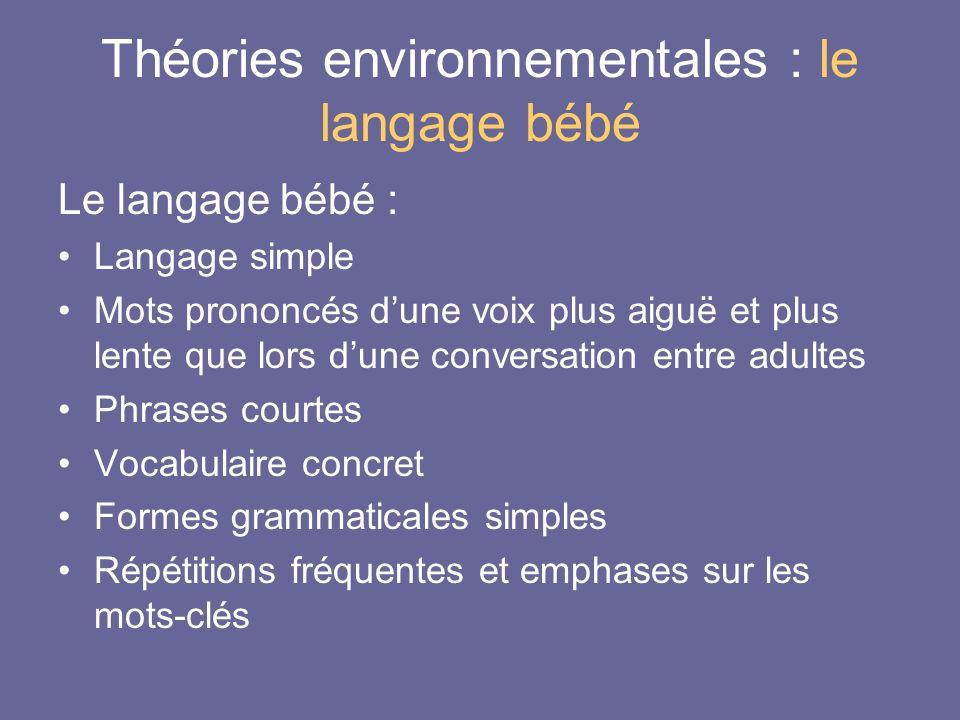 Théories environnementales : le langage bébé Le langage bébé : Langage simple Mots prononcés dune voix plus aiguë et plus lente que lors dune conversa