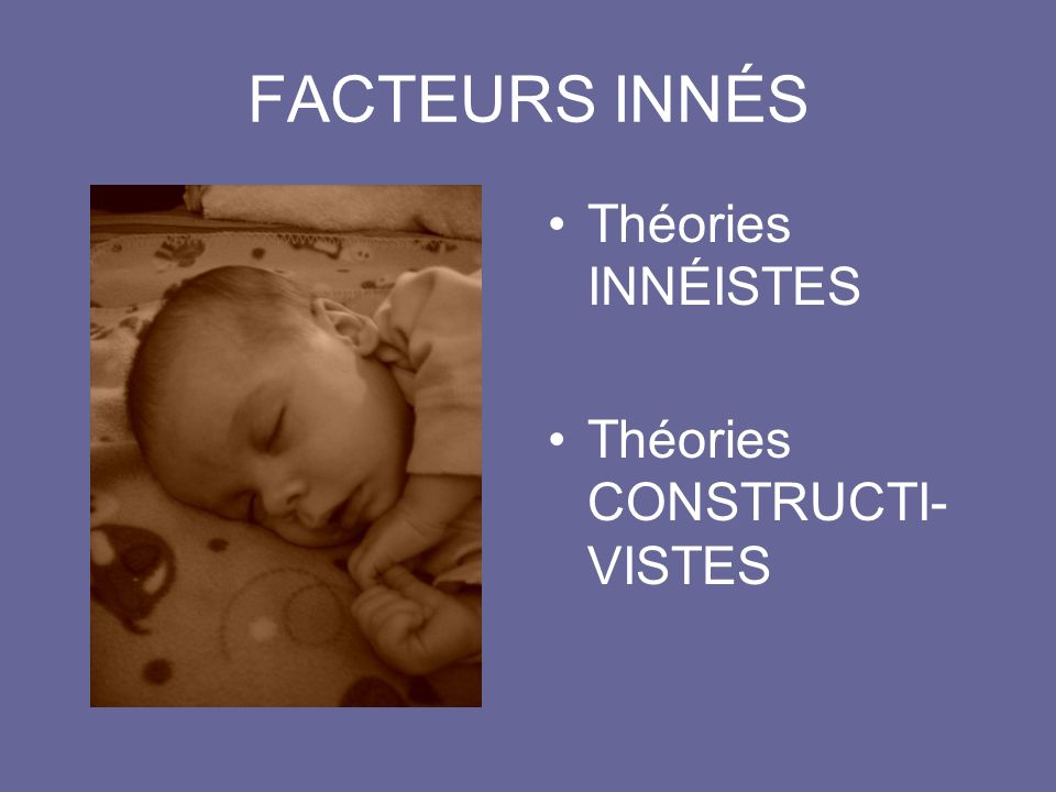 FACTEURS INNÉS Théories INNÉISTES Théories CONSTRUCTI- VISTES