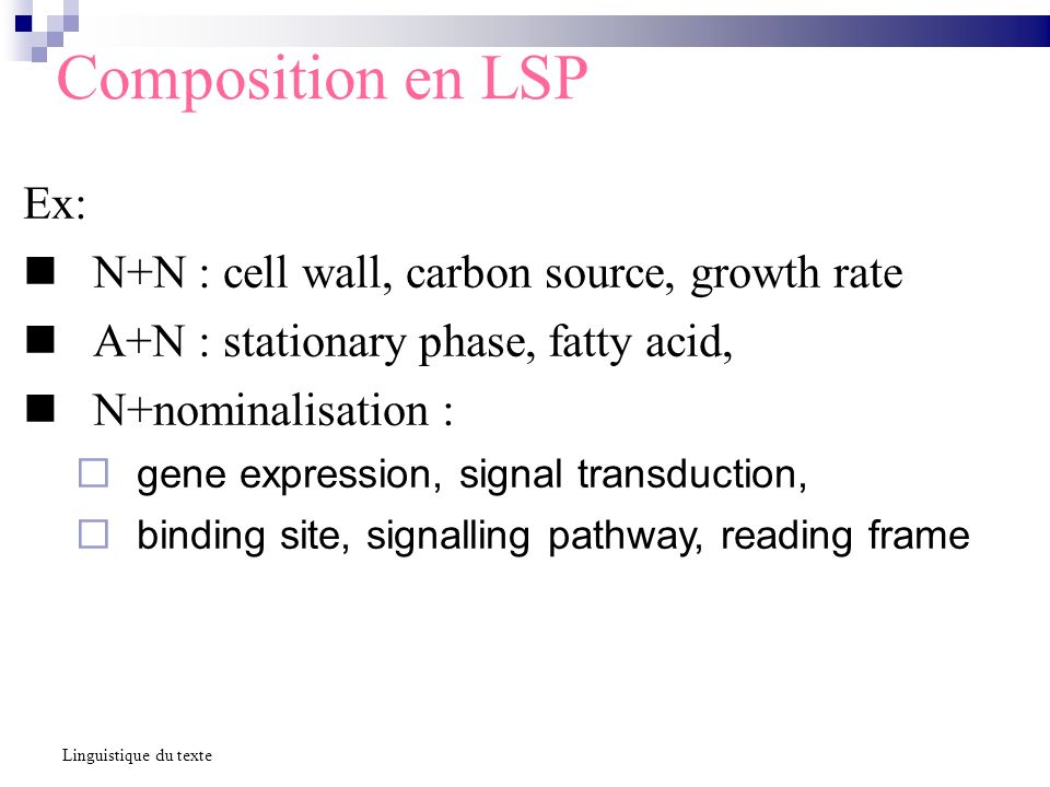 Composition en LSP Ex: N+N : cell wall, carbon source, growth rate A+N : stationary phase, fatty acid, N+nominalisation : gene expression, signal transduction, binding site, signalling pathway, reading frame Linguistique du texte