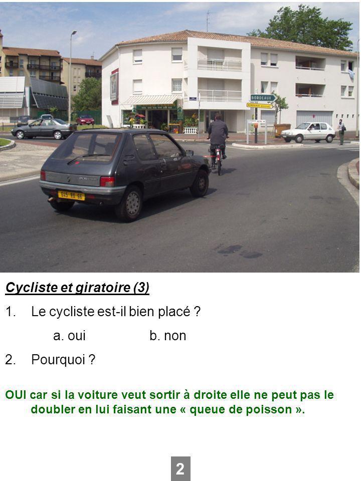 Cycliste et giratoire (3) 1. Le cycliste est-il bien placé ? a. ouib. non 2. Pourquoi ? 2 OUI car si la voiture veut sortir à droite elle ne peut pas