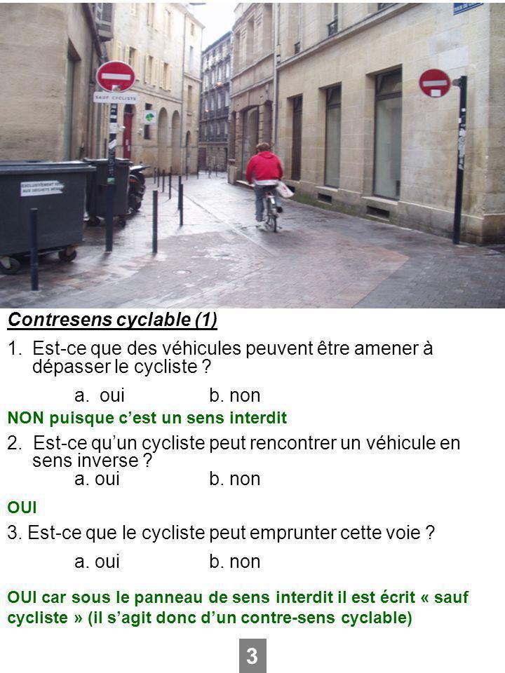 Contresens cyclable (1) 1.Est-ce que des véhicules peuvent être amener à dépasser le cycliste ? a.ouib. non 2. Est-ce quun cycliste peut rencontrer un