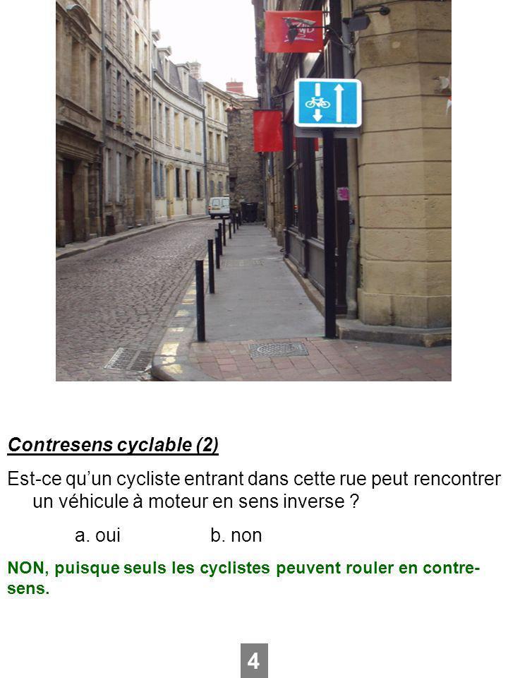 Contresens cyclable (2) Est-ce quun cycliste entrant dans cette rue peut rencontrer un véhicule à moteur en sens inverse ? a. ouib. non 4 NON, puisque