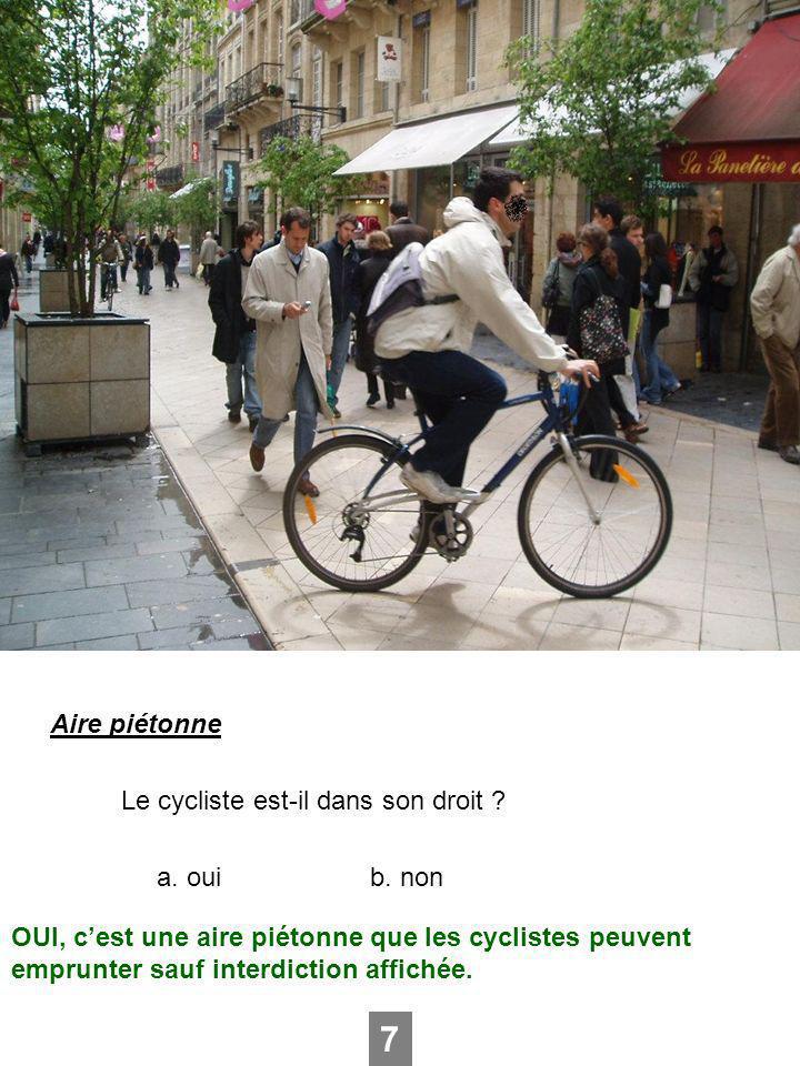 Aire piétonne Le cycliste est-il dans son droit ? a. ouib. non 7 OUI, cest une aire piétonne que les cyclistes peuvent emprunter sauf interdiction aff