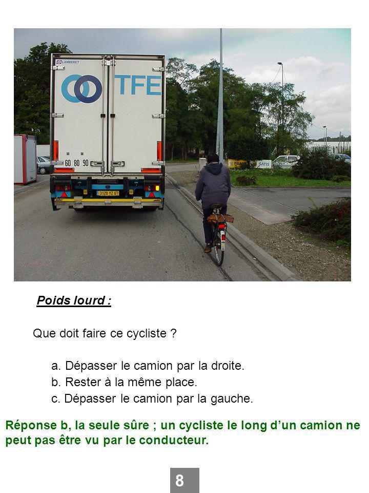 Poids lourd : Que doit faire ce cycliste ? a. Dépasser le camion par la droite. b. Rester à la même place. c. Dépasser le camion par la gauche. 8 Répo