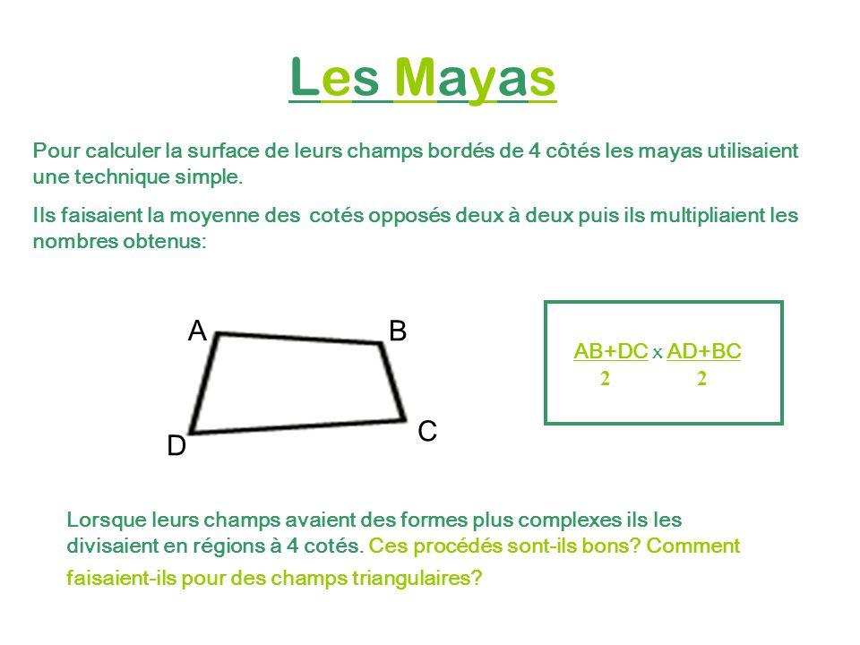 Les Mayas Pour calculer la surface de leurs champs bordés de 4 côtés les mayas utilisaient une technique simple. Ils faisaient la moyenne des cotés op