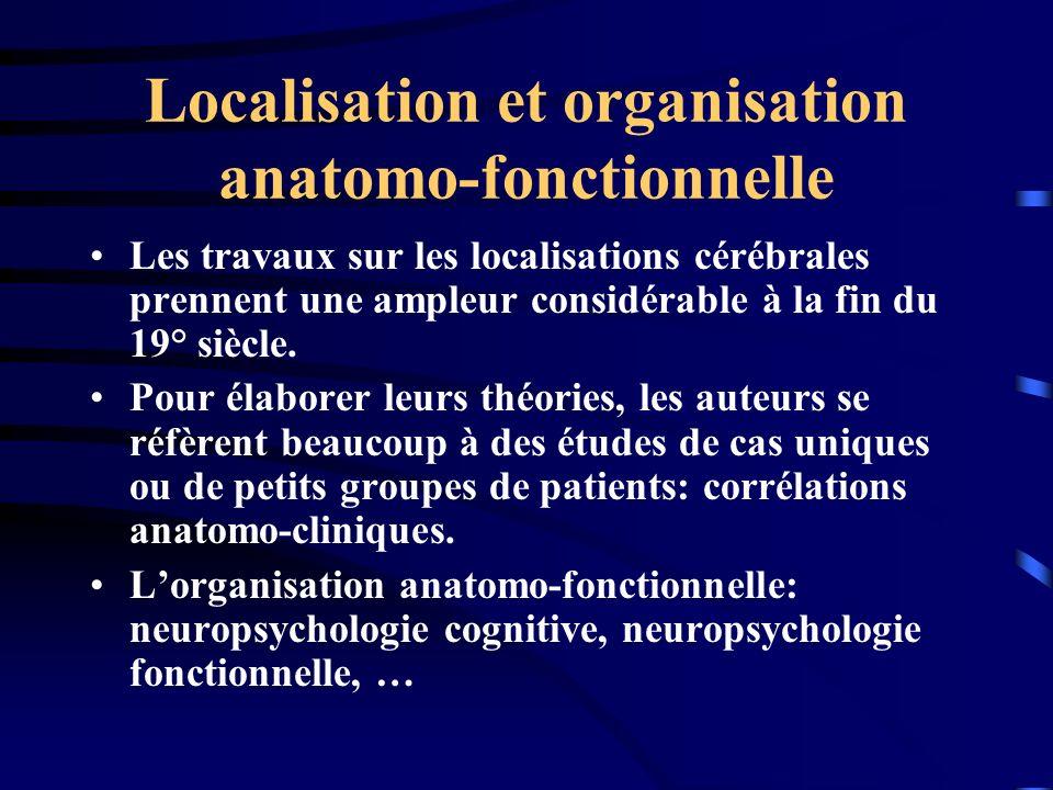 Localisation et organisation anatomo-fonctionnelle Les travaux sur les localisations cérébrales prennent une ampleur considérable à la fin du 19° sièc