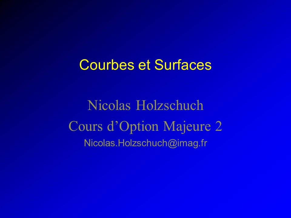 Courbes et Surfaces Nicolas Holzschuch Cours dOption Majeure 2 Nicolas.Holzschuch@imag.fr