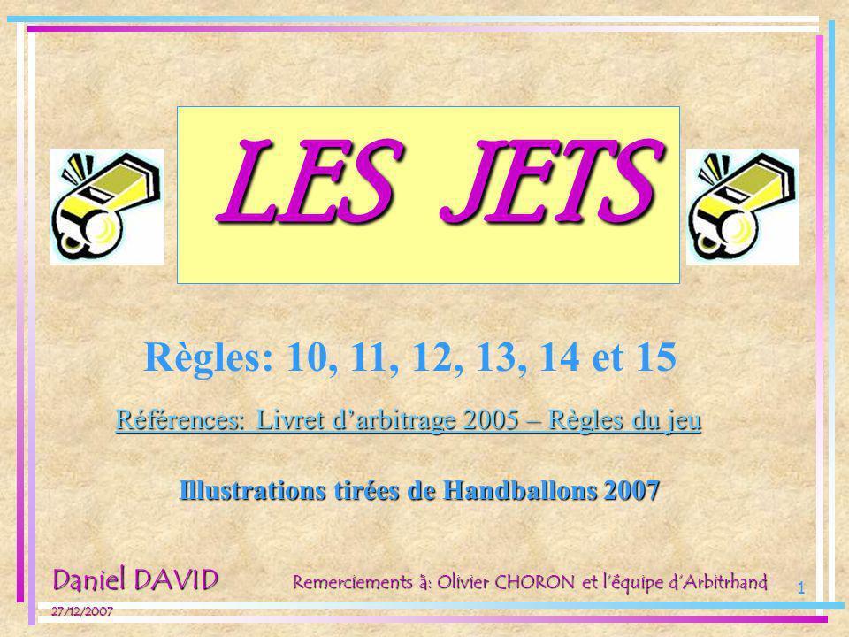 1 LES JETS Règles: 10, 11, 12, 13, 14 et 15 Références: Livret darbitrage 2005 – Règles du jeu Daniel DAVID 27/12/2007 Illustrations tirées de Handbal