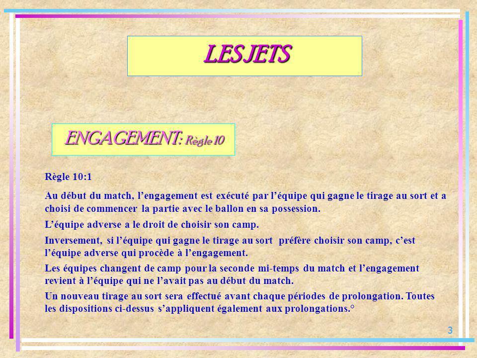 3 LES JETS ENGAGEMENT: Règle 10 Règle 10:1 Au début du match, lengagement est exécuté par léquipe qui gagne le tirage au sort et a choisi de commencer