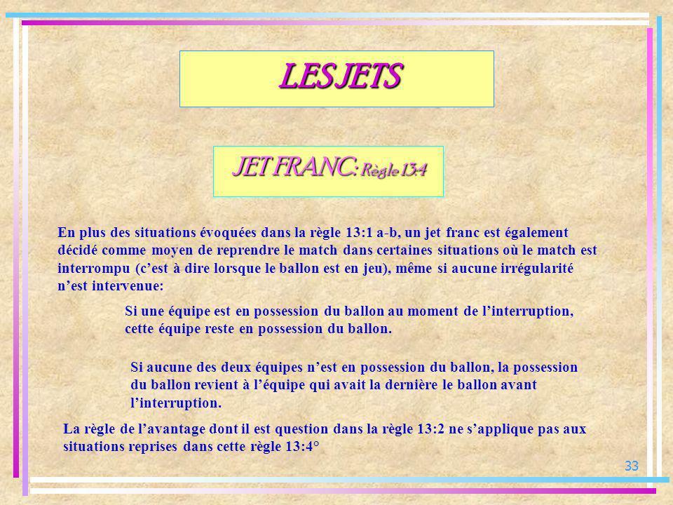 33 JET FRANC: Règle 13:4 En plus des situations évoquées dans la règle 13:1 a-b, un jet franc est également décidé comme moyen de reprendre le match d