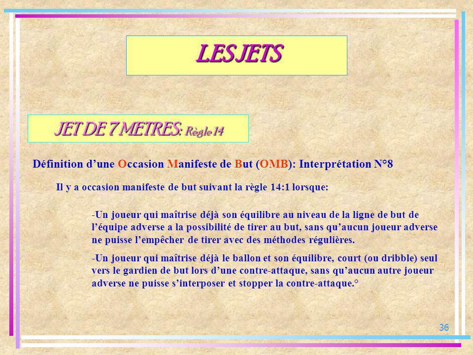 36 JET DE 7 METRES: Règle 14 Définition dune Occasion Manifeste de But (OMB): Interprétation N°8 LES JETS Il y a occasion manifeste de but suivant la