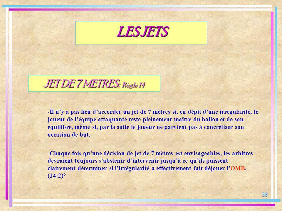 38 JET DE 7 METRES: Règle 14 -Il ny a pas lieu daccorder un jet de 7 mètres si, en dépit dune irrégularité, le joueur de léquipe attaquante reste plei