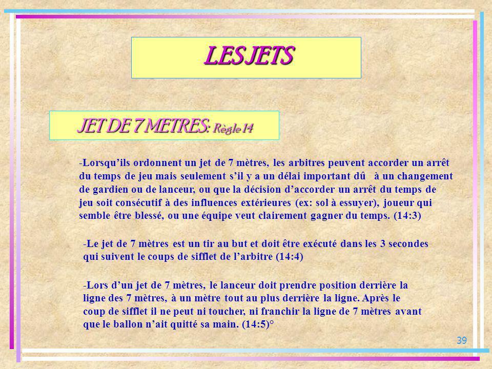 39 JET DE 7 METRES: Règle 14 -Lorsquils ordonnent un jet de 7 mètres, les arbitres peuvent accorder un arrêt du temps de jeu mais seulement sil y a un