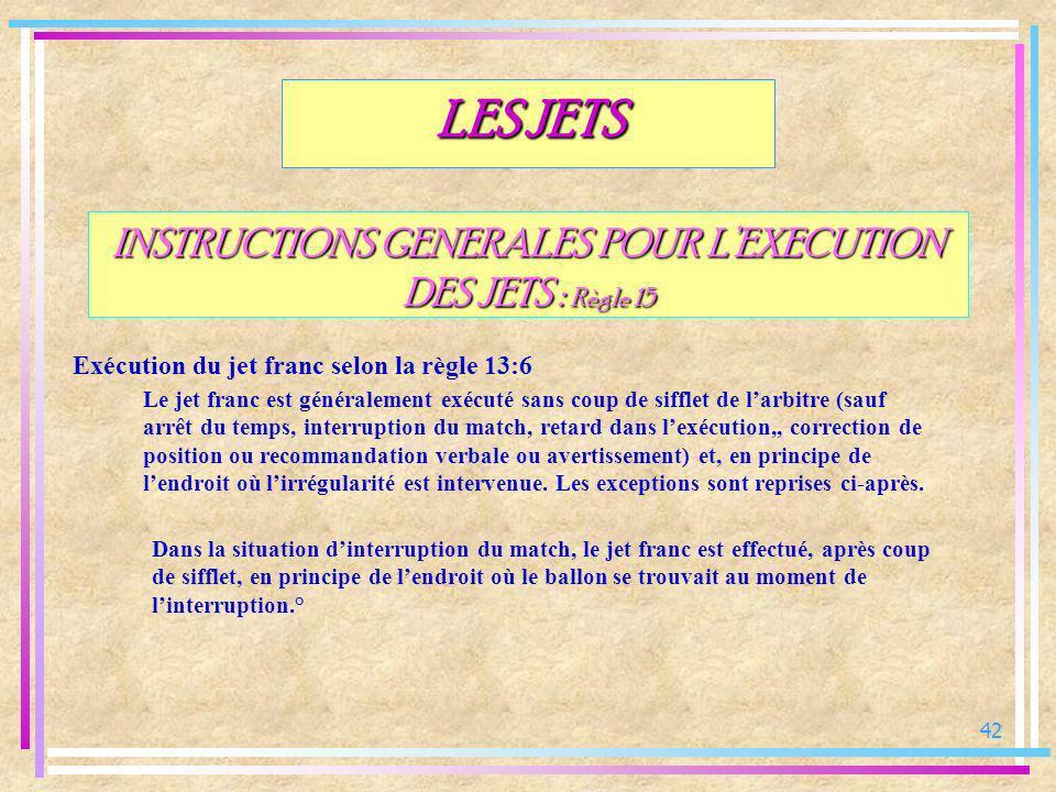 42 INSTRUCTIONS GENERALES POUR LEXECUTION DES JETS : Règle 15 Exécution du jet franc selon la règle 13:6 LES JETS Le jet franc est généralement exécut