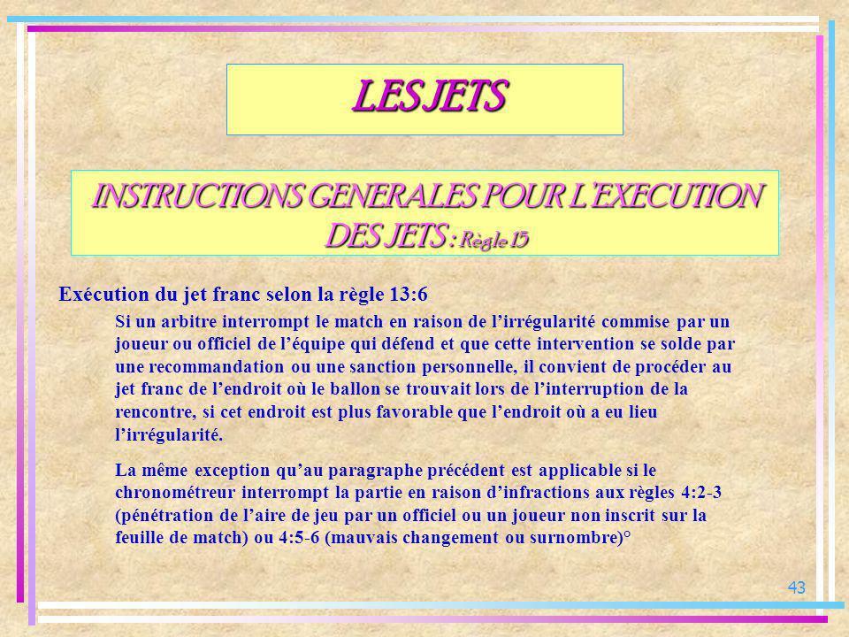 43 INSTRUCTIONS GENERALES POUR LEXECUTION DES JETS : Règle 15 Exécution du jet franc selon la règle 13:6 LES JETS Si un arbitre interrompt le match en