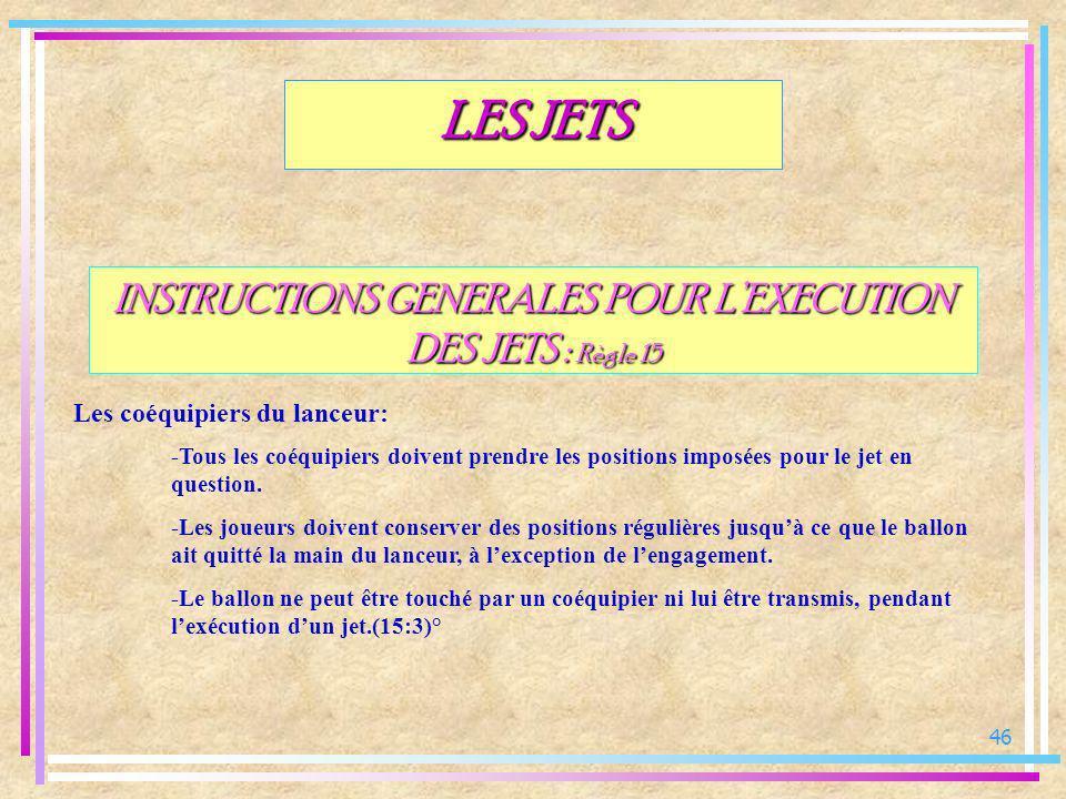 46 INSTRUCTIONS GENERALES POUR LEXECUTION DES JETS : Règle 15 Les coéquipiers du lanceur: LES JETS -Tous les coéquipiers doivent prendre les positions