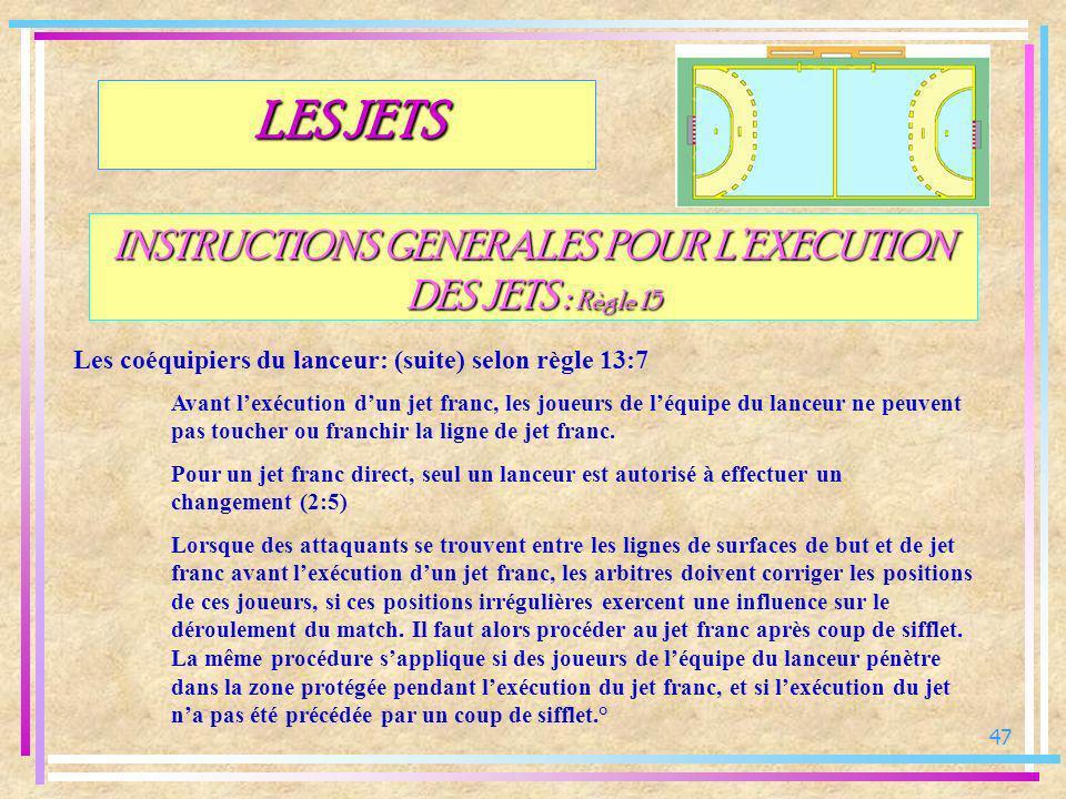 47 INSTRUCTIONS GENERALES POUR LEXECUTION DES JETS : Règle 15 Les coéquipiers du lanceur: (suite) selon règle 13:7 LES JETS Avant lexécution dun jet f