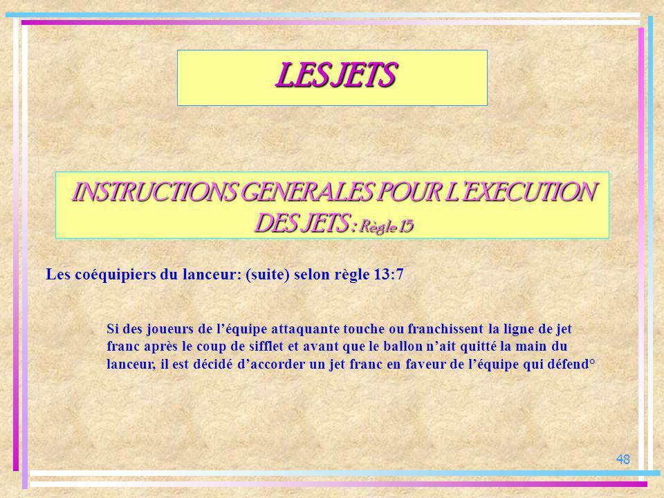 48 INSTRUCTIONS GENERALES POUR LEXECUTION DES JETS : Règle 15 Les coéquipiers du lanceur: (suite) selon règle 13:7 LES JETS Si des joueurs de léquipe