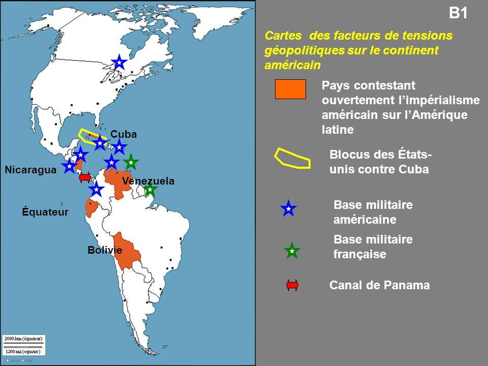 Blocus des États- unis contre Cuba Base militaire américaine Base militaire française Canal de Panama Cartes des facteurs de tensions géopolitiques sur le continent américain Pays contestant ouvertement limpérialisme américain sur lAmérique latine Cuba Venezuela Équateur Bolivie B1 Nicaragua