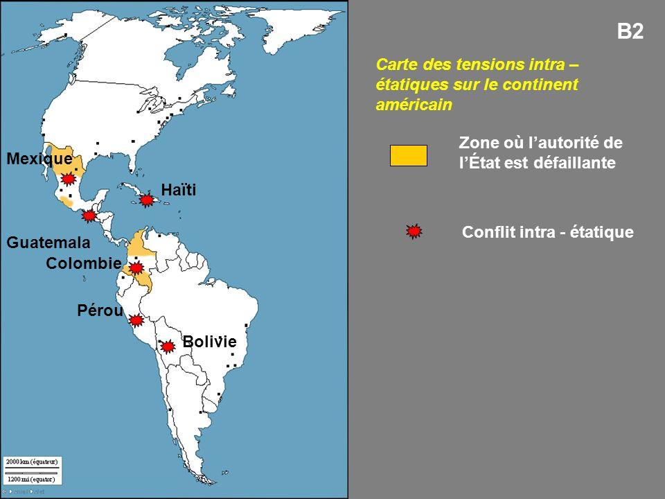 Carte des tensions intra – étatiques sur le continent américain B2 Mexique Colombie Zone où lautorité de lÉtat est défaillante Conflit intra - étatique Bolivie Pérou Guatemala Haïti