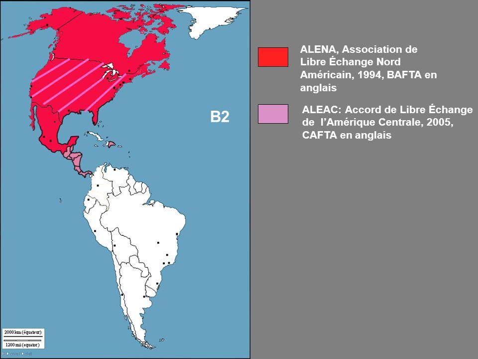 ALEAC: Accord de Libre Échange de lAmérique Centrale, 2005, CAFTA en anglais ALENA, Association de Libre Échange Nord Américain, 1994, BAFTA en anglais B2