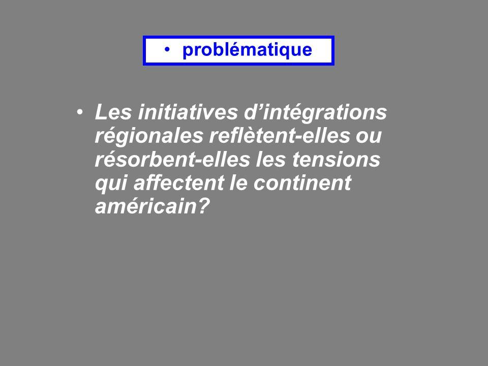 problématique Les initiatives dintégrations régionales reflètent-elles ou résorbent-elles les tensions qui affectent le continent américain?