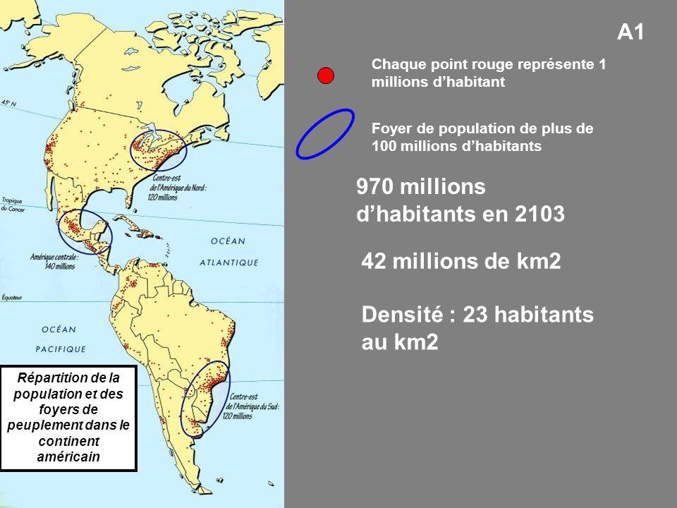 A1 970 millions dhabitants en 2103 42 millions de km2 Densité : 23 habitants au km2 Répartition de la population et des foyers de peuplement dans le continent américain Chaque point rouge représente 1 millions dhabitant Foyer de population de plus de 100 millions dhabitants