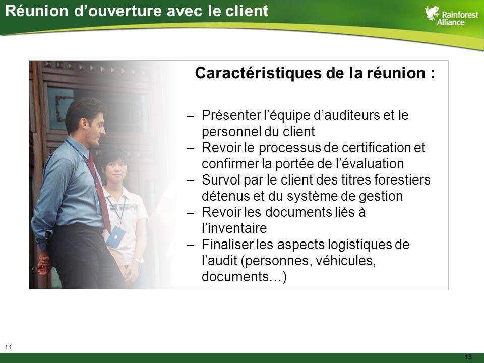 18 Réunion douverture avec le client –Présenter léquipe dauditeurs et le personnel du client –Revoir le processus de certification et confirmer la por