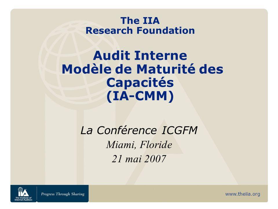 www.theiia.org The IIA Research Foundation Audit Interne Modèle de Maturité des Capacités (IA-CMM) La Conférence ICGFM Miami, Floride 21 mai 2007