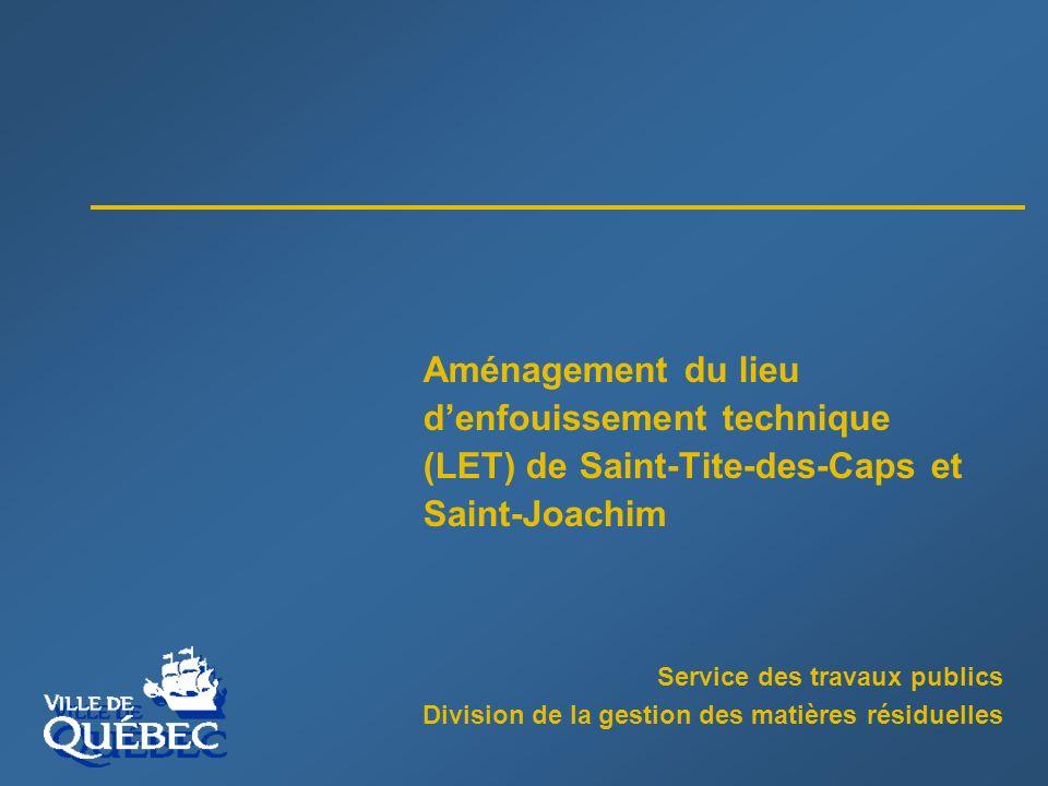 Service des travaux publics Division de la gestion des matières résiduelles Aménagement du lieu denfouissement technique (LET) de Saint-Tite-des-Caps et Saint-Joachim