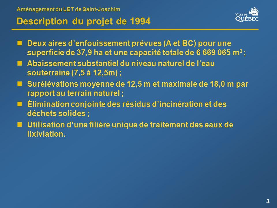 Aménagement du LET de Saint-Joachim 3 Description du projet de 1994 Deux aires denfouissement prévues (A et BC) pour une superficie de 37,9 ha et une capacité totale de 6 669 065 m 3 ; Abaissement substantiel du niveau naturel de leau souterraine (7,5 à 12,5m) ; Surélévations moyenne de 12,5 m et maximale de 18,0 m par rapport au terrain naturel ; Élimination conjointe des résidus dincinération et des déchets solides ; Utilisation dune filière unique de traitement des eaux de lixiviation.