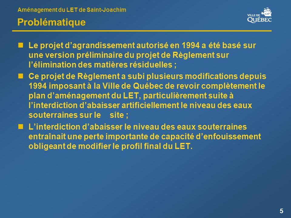 Aménagement du LET de Saint-Joachim 5 Problématique Le projet dagrandissement autorisé en 1994 a été basé sur une version préliminaire du projet de Règlement sur lélimination des matières résiduelles ; Ce projet de Règlement a subi plusieurs modifications depuis 1994 imposant à la Ville de Québec de revoir complètement le plan daménagement du LET, particulièrement suite à linterdiction dabaisser artificiellement le niveau des eaux souterraines sur le site ; Linterdiction dabaisser le niveau des eaux souterraines entraînait une perte importante de capacité denfouissement obligeant de modifier le profil final du LET.