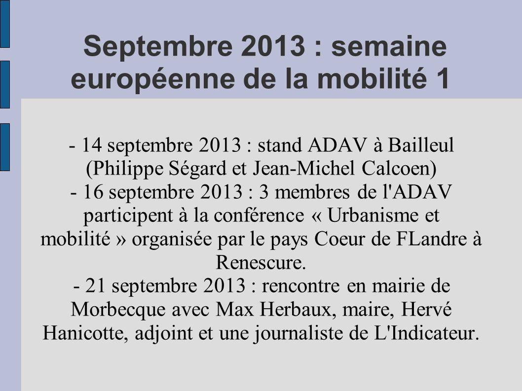 Septembre 2013 : semaine européenne de la mobilité 1 - 14 septembre 2013 : stand ADAV à Bailleul (Philippe Ségard et Jean-Michel Calcoen) - 16 septembre 2013 : 3 membres de l ADAV participent à la conférence « Urbanisme et mobilité » organisée par le pays Coeur de FLandre à Renescure.