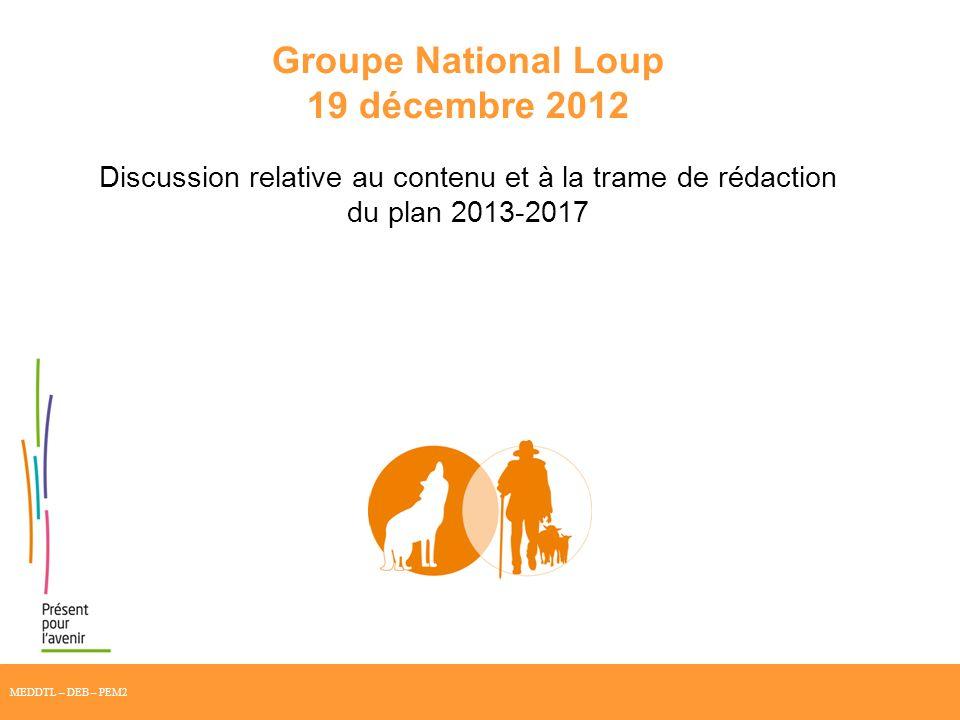 Groupe National Loup 19 décembre 2012 Discussion relative au contenu et à la trame de rédaction du plan 2013-2017 MEDDTL – DEB – PEM2