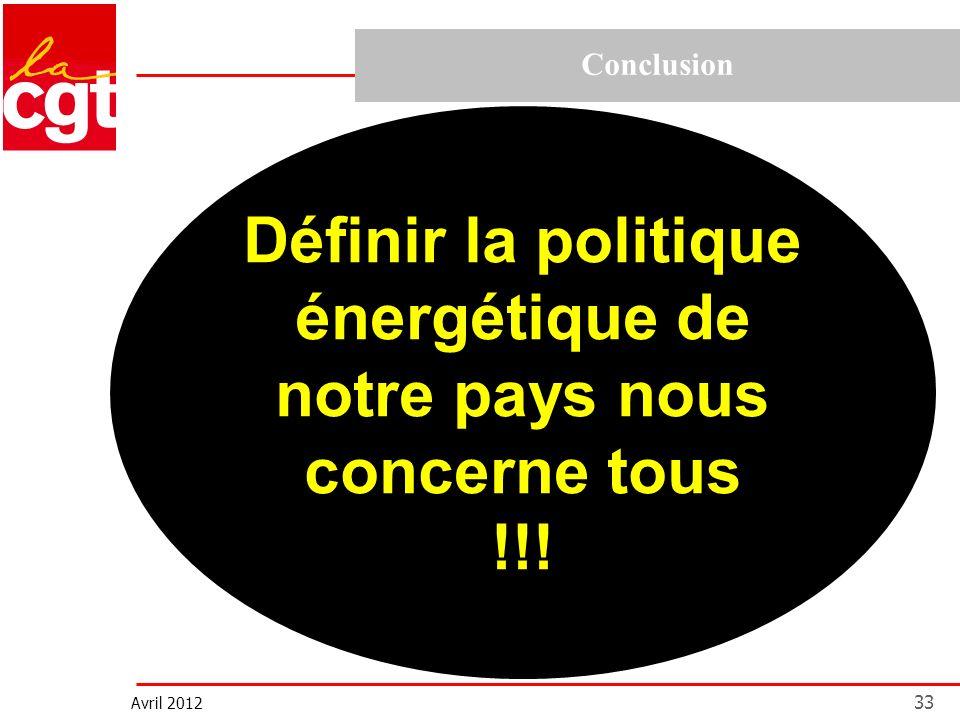 Avril 2012 33 Conclusion Définir la politique énergétique de notre pays nous concerne tous !!!