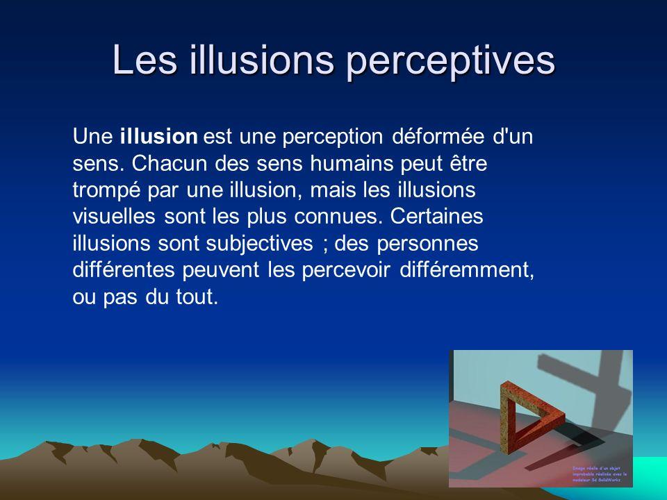 Les illusions perceptives Une illusion est une perception déformée d'un sens. Chacun des sens humains peut être trompé par une illusion, mais les illu