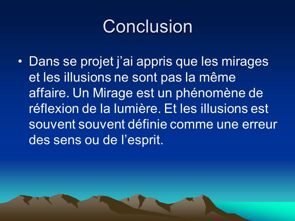 Conclusion Dans se projet jai appris que les mirages et les illusions ne sont pas la même affaire. Un Mirage est un phénomène de réflexion de la lumiè