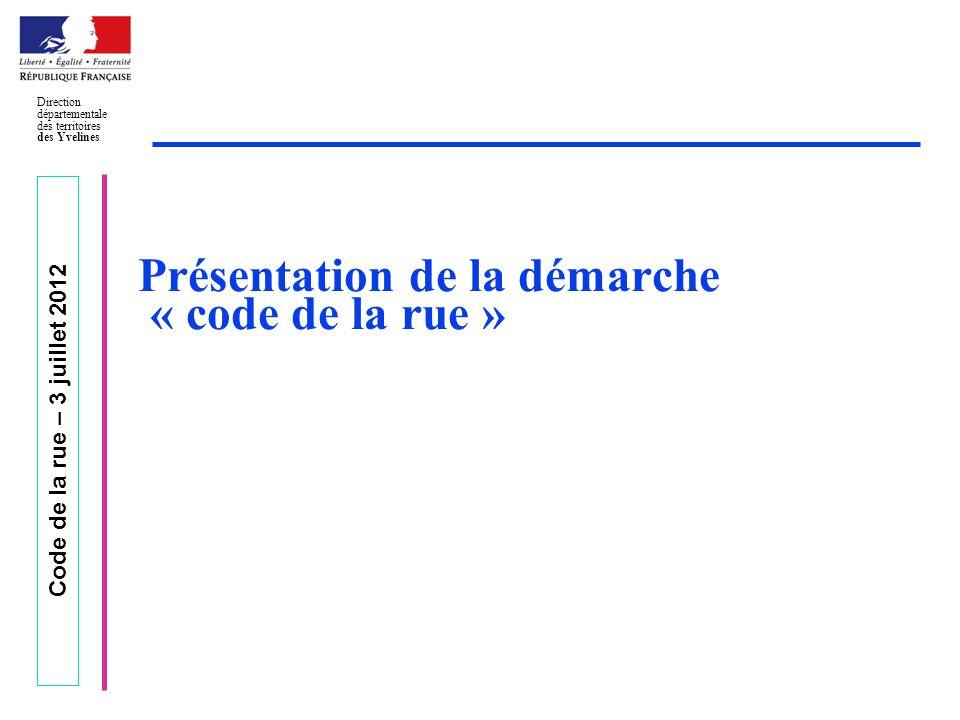 Code de la rue – 3 juillet 2012 Direction départementale des territoires des Yvelines Présentation de la démarche « code de la rue »