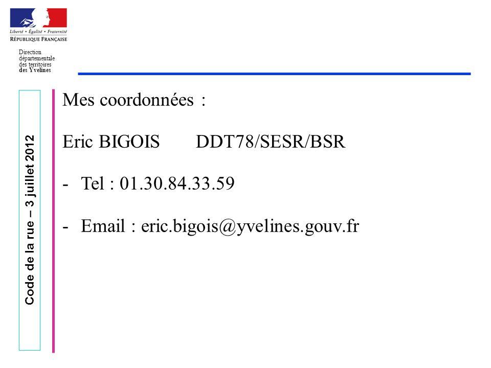 Code de la rue – 3 juillet 2012 Direction départementale des territoires des Yvelines Mes coordonnées : Eric BIGOIS DDT78/SESR/BSR -Tel : 01.30.84.33.