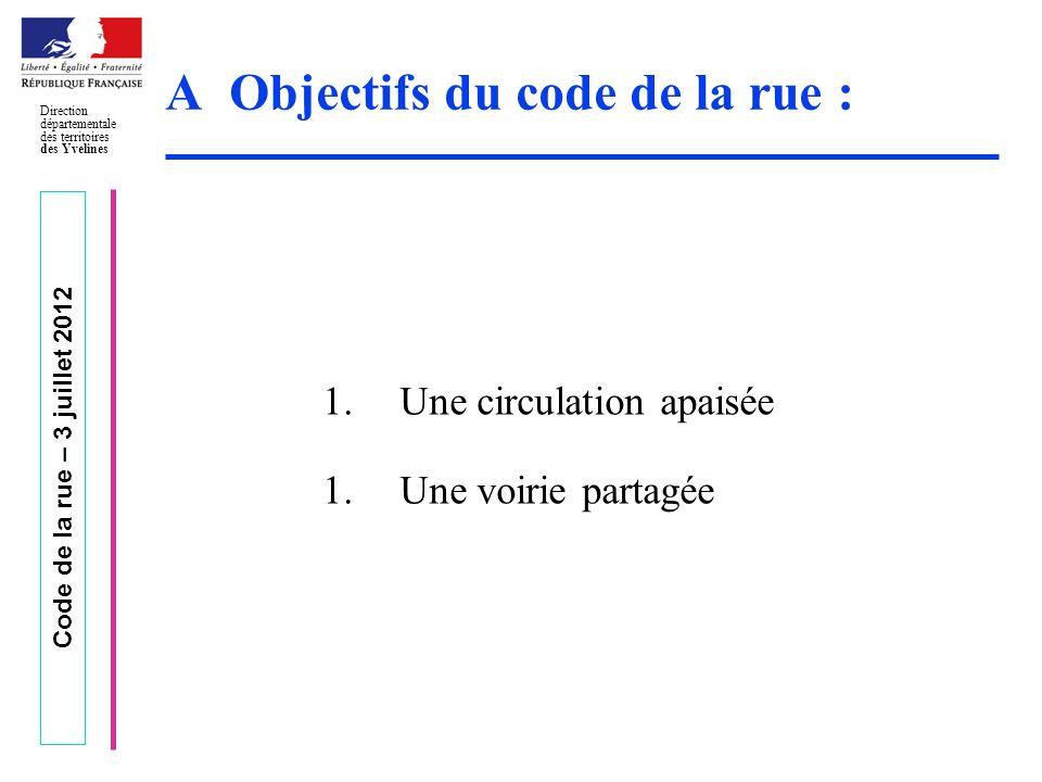 Code de la rue – 3 juillet 2012 Direction départementale des territoires des Yvelines A Objectifs du code de la rue : 1.Une circulation apaisée 1.Une