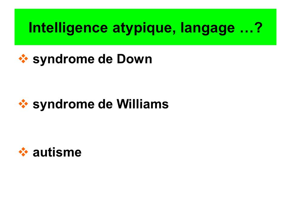 Intelligence atypique, langage …? syndrome de Down syndrome de Williams autisme