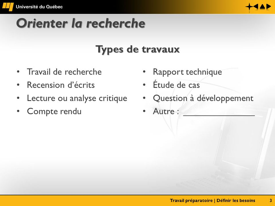 Orienter la recherche Travail de recherche Recension décrits Lecture ou analyse critique Compte rendu Rapport technique Étude de cas Question à développement Autre : ______________ Travail préparatoire | Définir les besoins3 Types de travaux