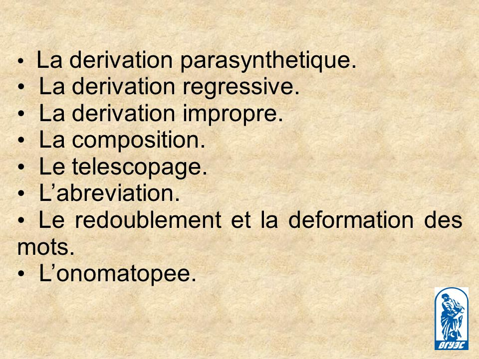 La derivation parasynthetique. La derivation regressive. La derivation impropre. La composition. Le telescopage. Labreviation. Le redoublement et la d
